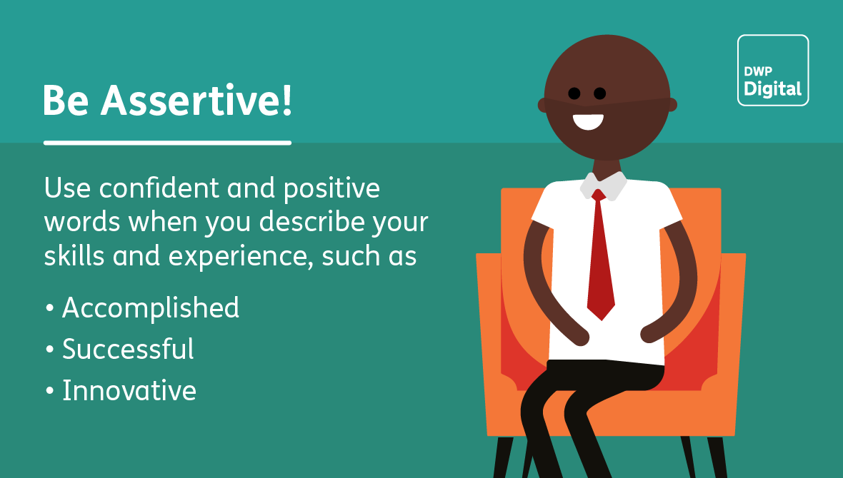 Be assertive! Use confident and positive words, such as accomplished, successful and innovative